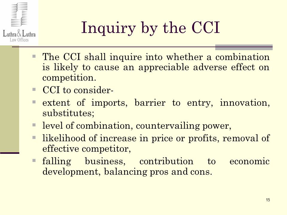 15 Inquiry by the CCI  The CCI shall inquire into whether a combination is likely to cause an appreciable adverse effect on competition.