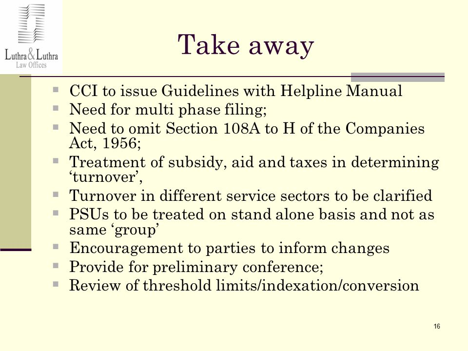 16 Take away  CCI to issue Guidelines with Helpline Manual  Need for multi phase filing;  Need to omit Section 108A to H of the Companies Act, 1956;  Treatment of subsidy, aid and taxes in determining 'turnover',  Turnover in different service sectors to be clarified  PSUs to be treated on stand alone basis and not as same 'group'  Encouragement to parties to inform changes  Provide for preliminary conference;  Review of threshold limits/indexation/conversion