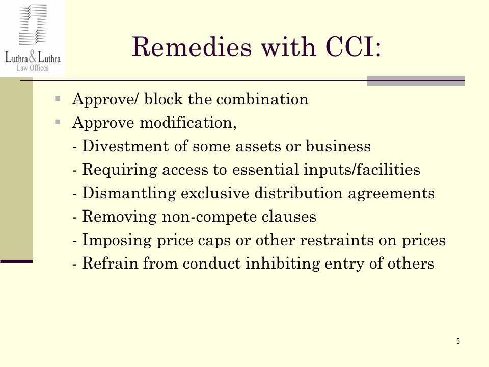5 Remedies with CCI :  Approve/ block the combination  Approve modification, - Divestment of some assets or business - Requiring access to essential inputs/facilities - Dismantling exclusive distribution agreements - Removing non-compete clauses - Imposing price caps or other restraints on prices - Refrain from conduct inhibiting entry of others