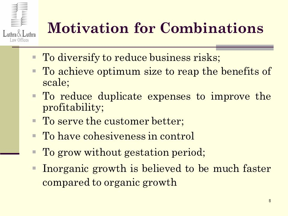 8 Motivation for Combinations  To diversify to reduce business risks;  To achieve optimum size to reap the benefits of scale;  To reduce duplicate expenses to improve the profitability;  To serve the customer better;  To have cohesiveness in control  To grow without gestation period;  Inorganic growth is believed to be much faster compared to organic growth