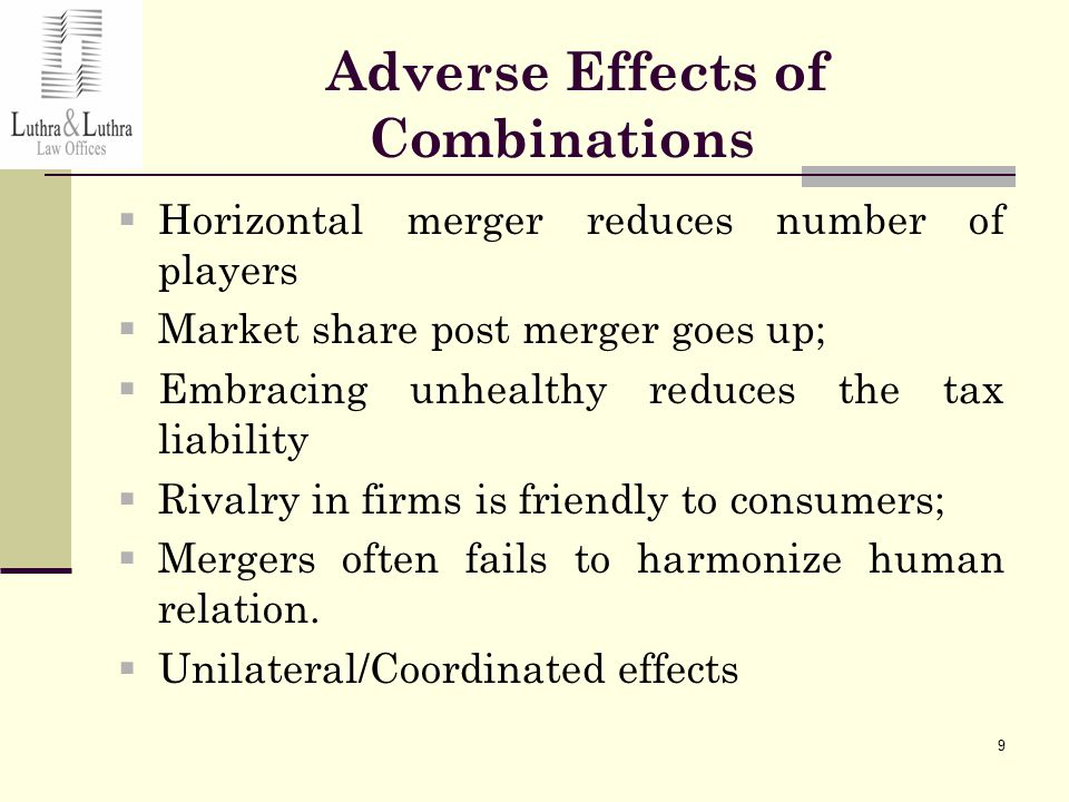 9 Adverse Effects of Combinations  Horizontal merger reduces number of players  Market share post merger goes up;  Embracing unhealthy reduces the tax liability  Rivalry in firms is friendly to consumers;  Mergers often fails to harmonize human relation.