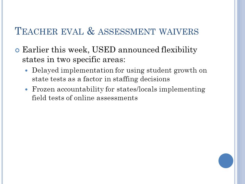 T EACHER EVAL & ASSESSMENT WAIVERS Earlier this week, USED announced flexibility states in two specific areas: Delayed implementation for using student growth on state tests as a factor in staffing decisions Frozen accountability for states/locals implementing field tests of online assessments