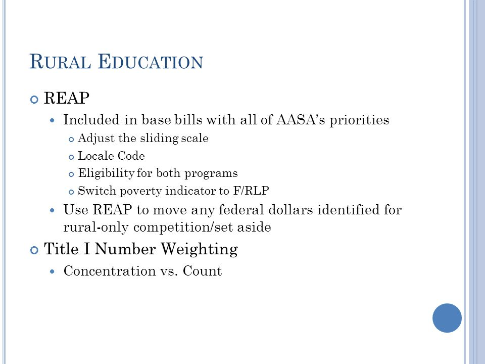 R URAL E DUCATION REAP Included in base bills with all of AASA's priorities Adjust the sliding scale Locale Code Eligibility for both programs Switch