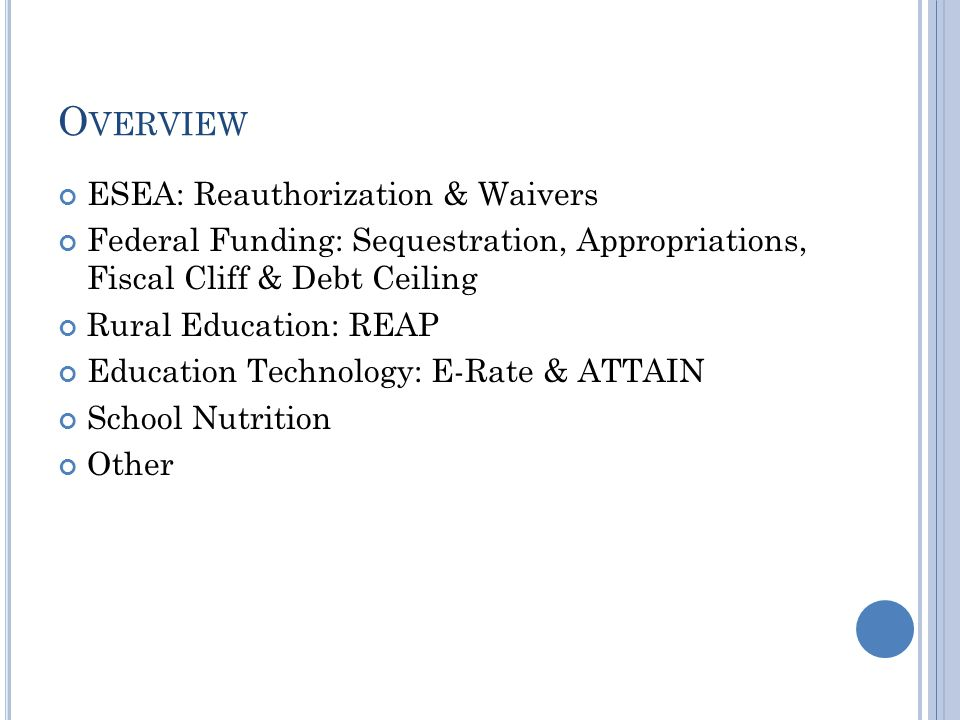 O VERVIEW ESEA: Reauthorization & Waivers Federal Funding: Sequestration, Appropriations, Fiscal Cliff & Debt Ceiling Rural Education: REAP Education