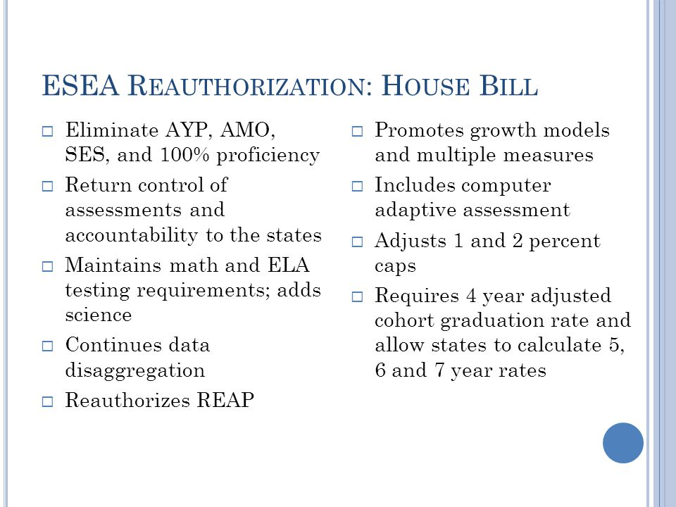 ESEA R EAUTHORIZATION : H OUSE B ILL  Eliminate AYP, AMO, SES, and 100% proficiency  Return control of assessments and accountability to the states  Maintains math and ELA testing requirements; adds science  Continues data disaggregation  Reauthorizes REAP  Promotes growth models and multiple measures  Includes computer adaptive assessment  Adjusts 1 and 2 percent caps  Requires 4 year adjusted cohort graduation rate and allow states to calculate 5, 6 and 7 year rates