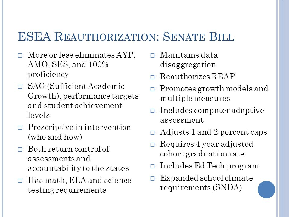 ESEA R EAUTHORIZATION : S ENATE B ILL  More or less eliminates AYP, AMO, SES, and 100% proficiency  SAG (Sufficient Academic Growth), performance targets and student achievement levels  Prescriptive in intervention (who and how)  Both return control of assessments and accountability to the states  Has math, ELA and science testing requirements  Maintains data disaggregation  Reauthorizes REAP  Promotes growth models and multiple measures  Includes computer adaptive assessment  Adjusts 1 and 2 percent caps  Requires 4 year adjusted cohort graduation rate  Includes Ed Tech program  Expanded school climate requirements (SNDA)