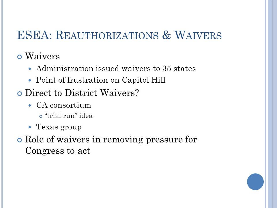 ESEA: R EAUTHORIZATIONS & W AIVERS Waivers Administration issued waivers to 35 states Point of frustration on Capitol Hill Direct to District Waivers.