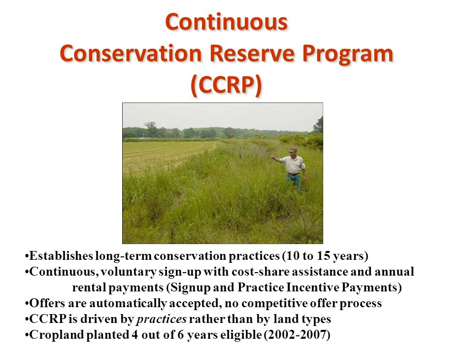 Continuous Conservation Reserve Program (CCRP)Continuous (CCRP) Establishes long-term conservation practices (10 to 15 years) Continuous, voluntary si