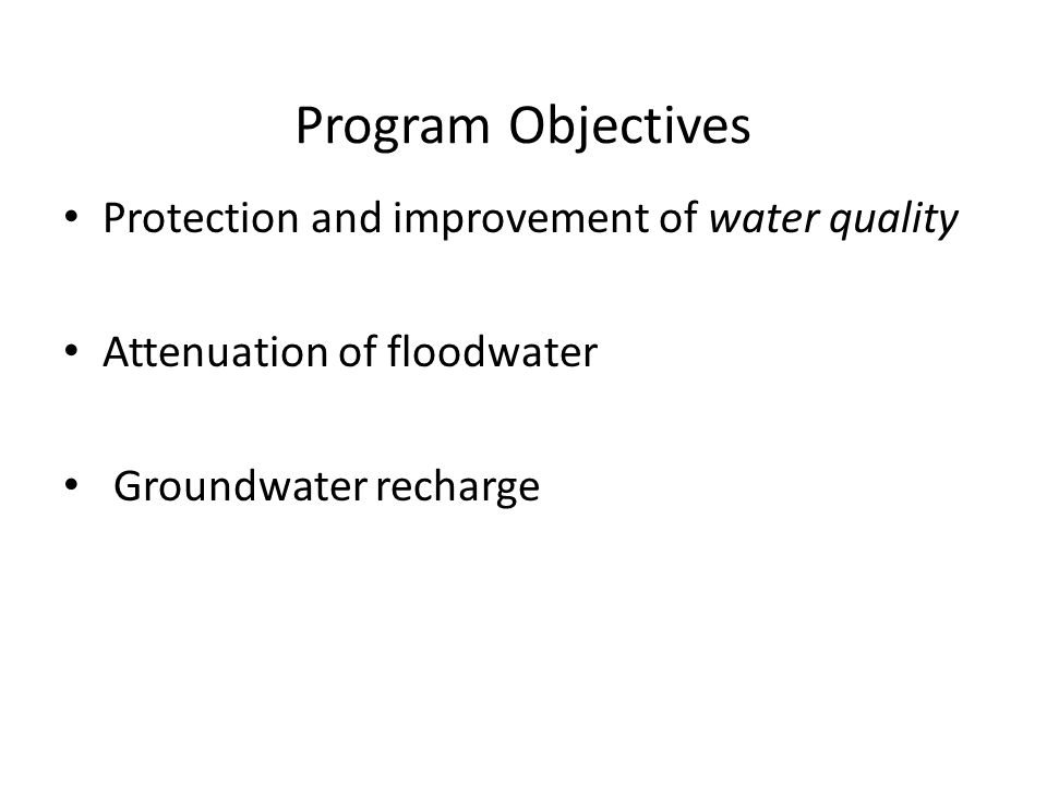 Program Objectives Protection and improvement of water quality Attenuation of floodwater Groundwater recharge