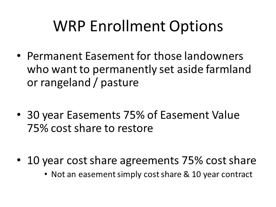WRP Enrollment Options Permanent Easement for those landowners who want to permanently set aside farmland or rangeland / pasture 30 year Easements 75% of Easement Value 75% cost share to restore 10 year cost share agreements 75% cost share Not an easement simply cost share & 10 year contract