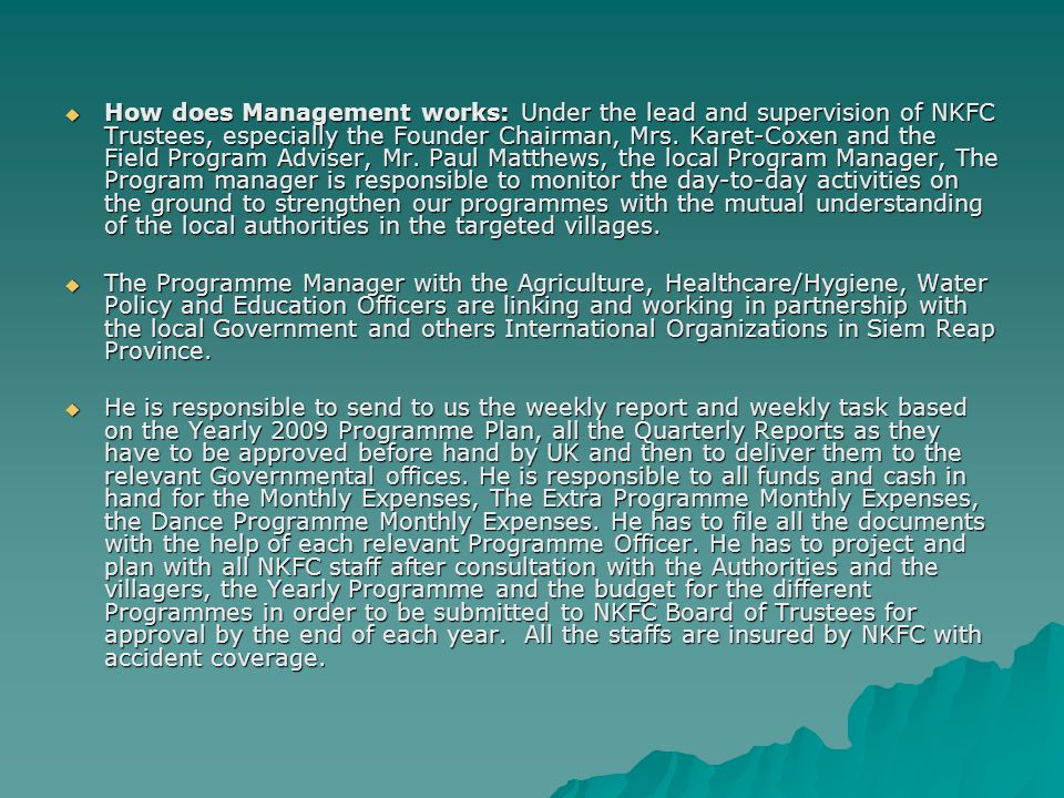  How does Management works: Under the lead and supervision of NKFC Trustees, especially the Founder Chairman, Mrs.