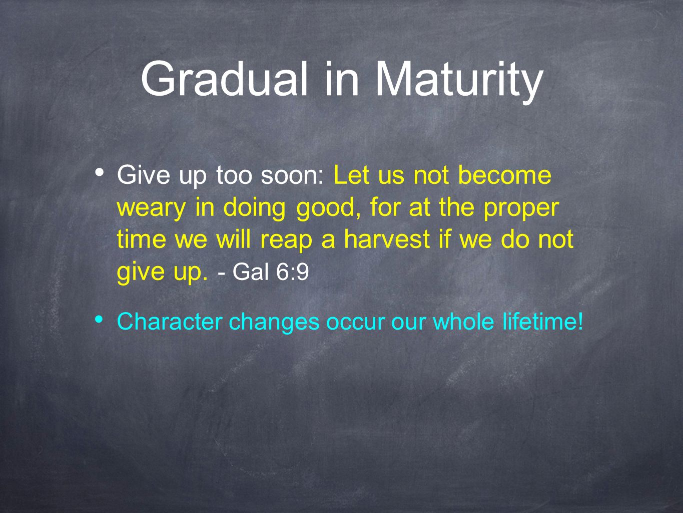 Gradual in Maturity Give up too soon: Let us not become weary in doing good, for at the proper time we will reap a harvest if we do not give up. - Gal