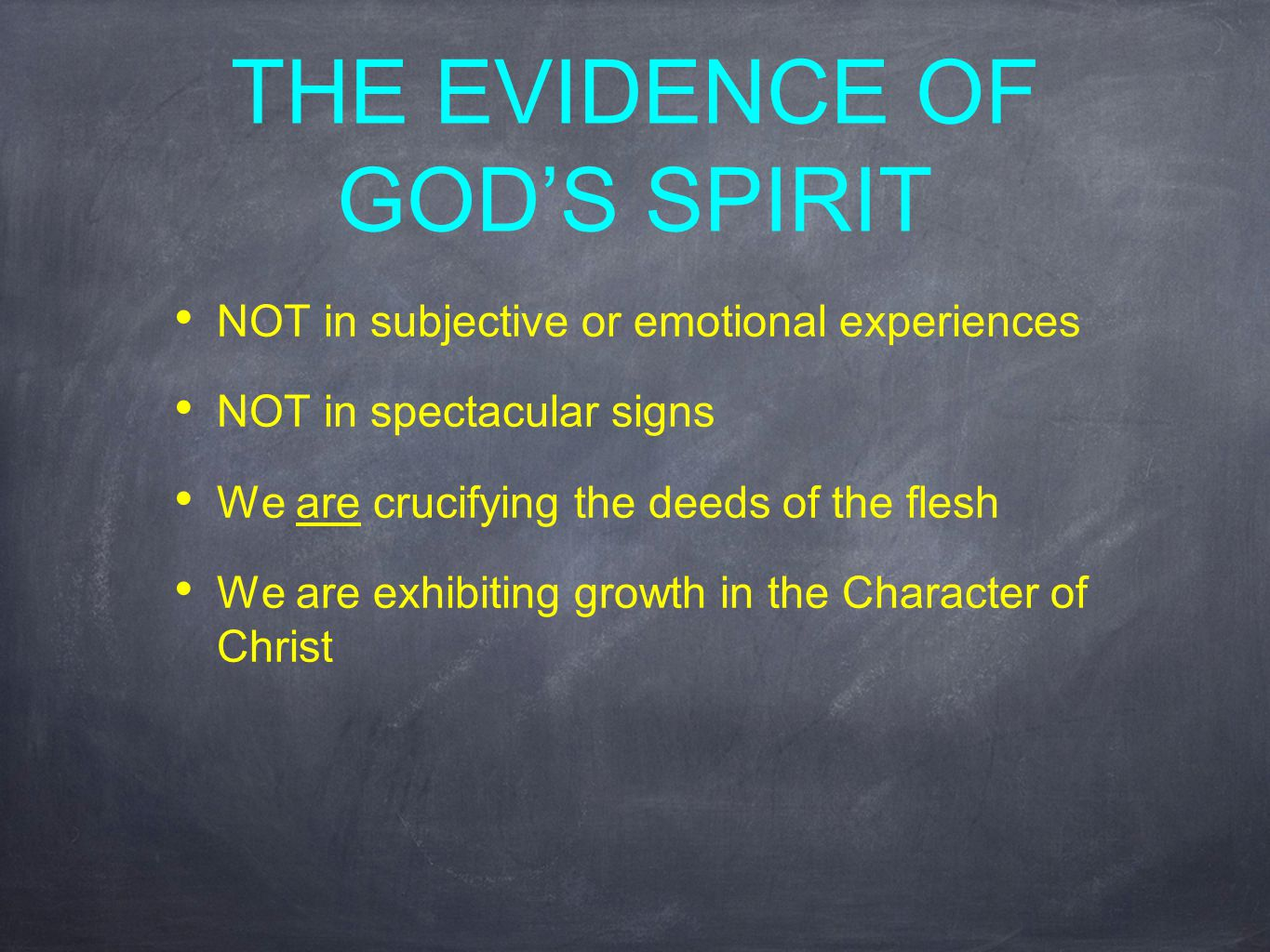 THE EVIDENCE OF GOD'S SPIRIT NOT in subjective or emotional experiences NOT in spectacular signs We are crucifying the deeds of the flesh We are exhibiting growth in the Character of Christ