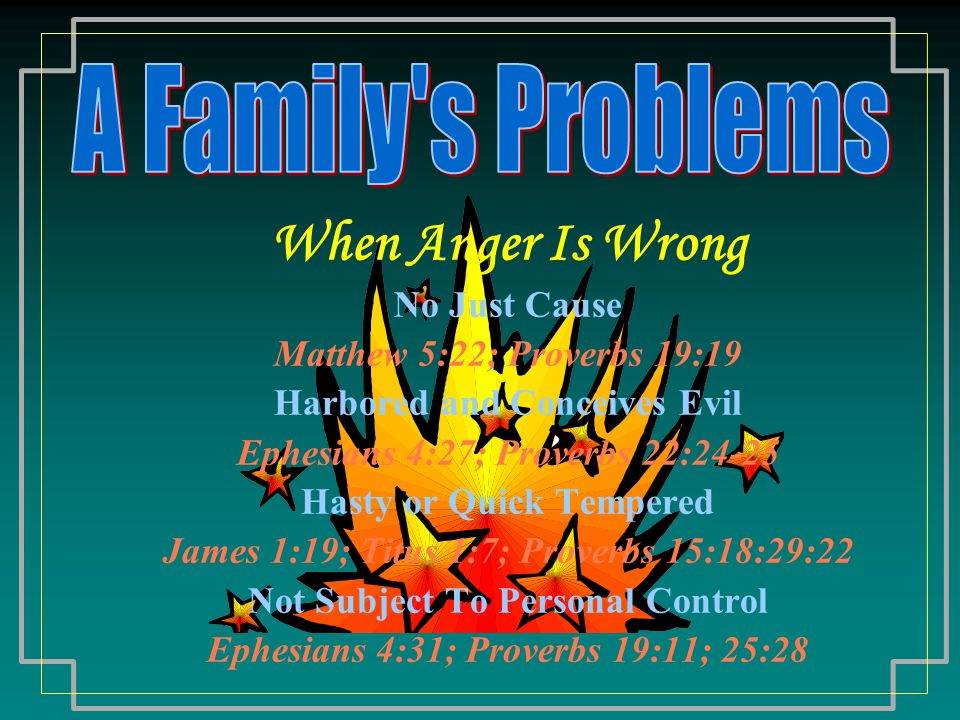 When Anger Is Wrong No Just Cause Matthew 5:22; Proverbs 19:19 Harbored and Conceives Evil Ephesians 4:27; Proverbs 22:24-25 Hasty or Quick Tempered James 1:19; Titus 1:7; Proverbs 15:18:29:22 Not Subject To Personal Control Ephesians 4:31; Proverbs 19:11; 25:28
