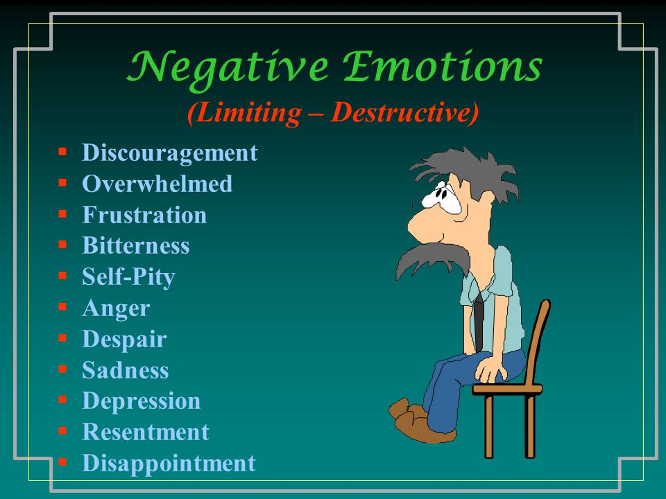 Negative Emotions (Limiting – Destructive)  Discouragement  Overwhelmed  Frustration  Bitterness  Self-Pity  Anger  Despair  Sadness  Depression  Resentment  Disappointment