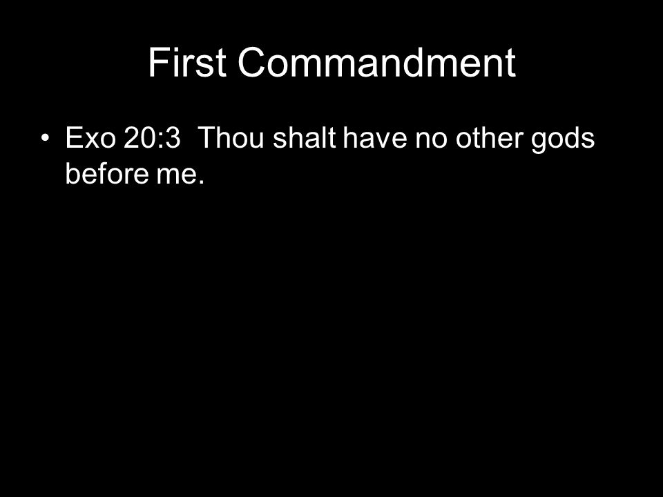 First Commandment Exo 20:3 Thou shalt have no other gods before me.