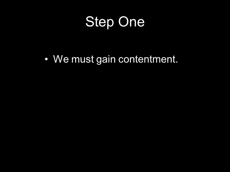 Step One We must gain contentment.