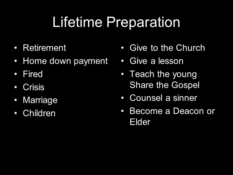 Lifetime Preparation Retirement Home down payment Fired Crisis Marriage Children Give to the Church Give a lesson Teach the young Share the Gospel Counsel a sinner Become a Deacon or Elder