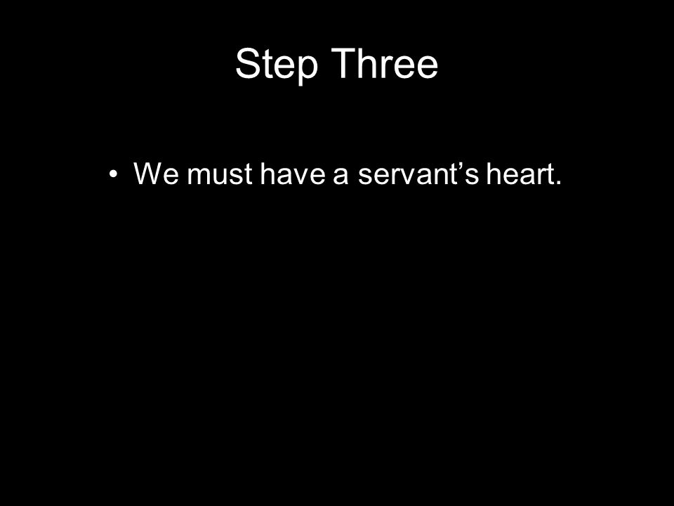 Step Three We must have a servant's heart.