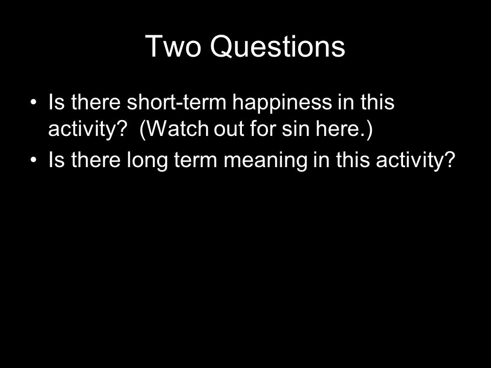 Two Questions Is there short-term happiness in this activity.