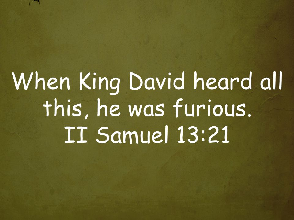 When King David heard all this, he was furious. II Samuel 13:21