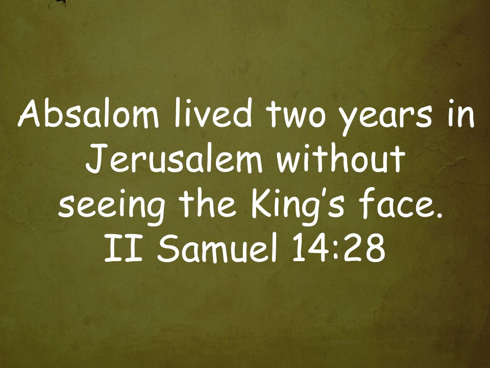 Absalom lived two years in Jerusalem without seeing the King's face. II Samuel 14:28