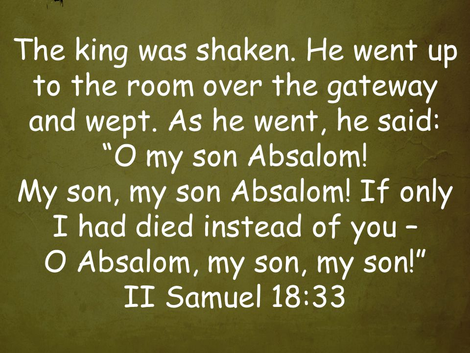 The king was shaken. He went up to the room over the gateway and wept.