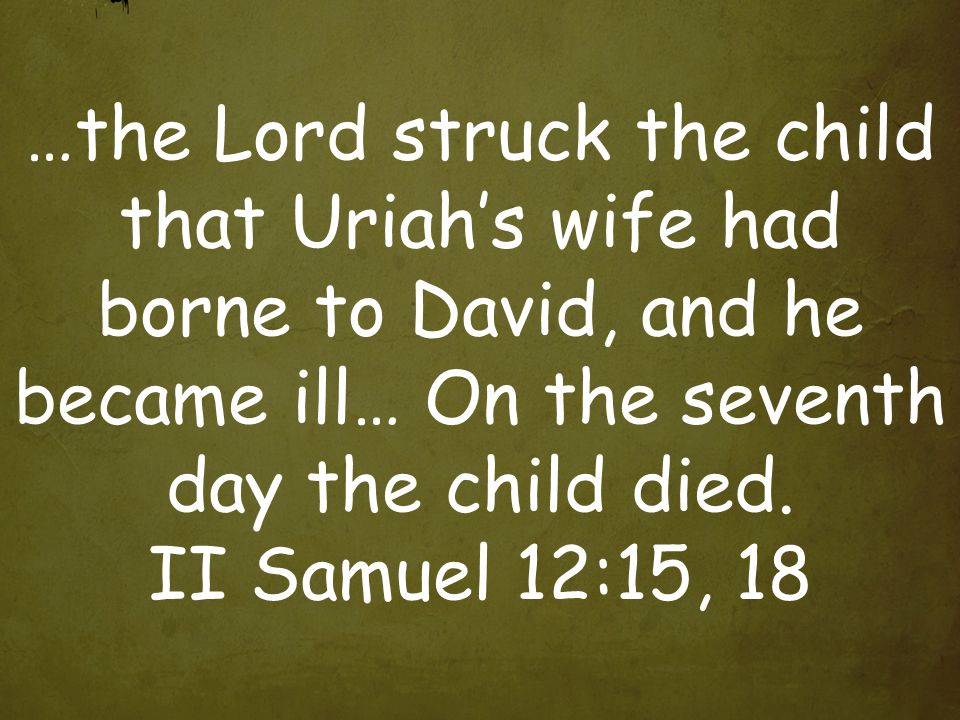 …the Lord struck the child that Uriah's wife had borne to David, and he became ill… On the seventh day the child died.