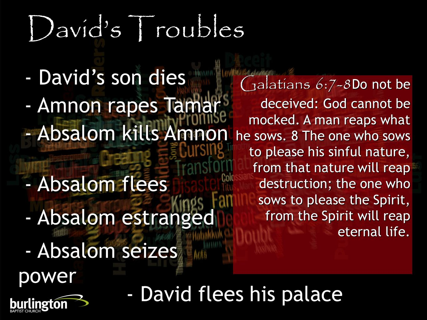 David's Troubles - David's son dies - Amnon rapes Tamar - Absalom kills Amnon - Absalom flees - Absalom estranged - Absalom seizes power - David flees