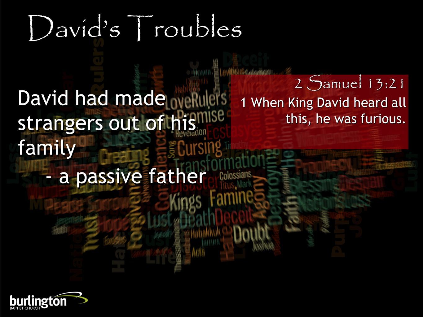2 Samuel 13:21 1 When King David heard all this, he was furious. David's Troubles David had made strangers out of his family - a passive father