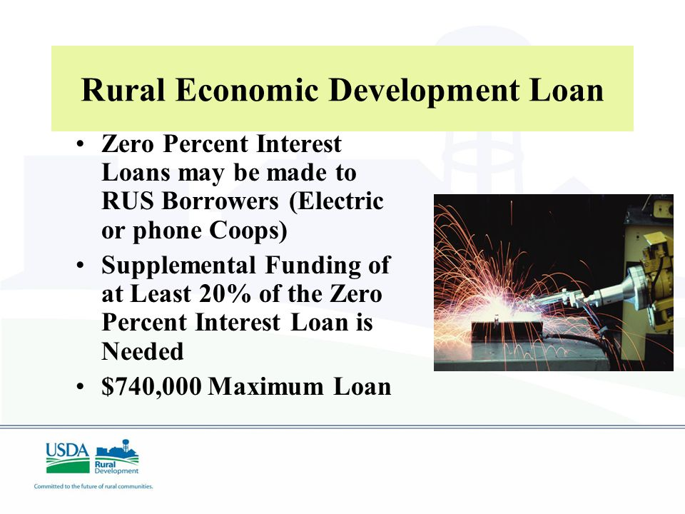 Zero Percent Interest Loans may be made to RUS Borrowers (Electric or phone Coops) Supplemental Funding of at Least 20% of the Zero Percent Interest Loan is Needed $740,000 Maximum Loan Rural Economic Development Loan