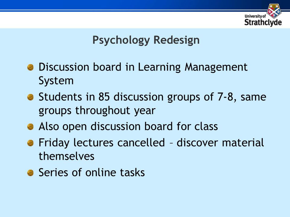 Psychology Redesign Discussion board in Learning Management System Students in 85 discussion groups of 7-8, same groups throughout year Also open discussion board for class Friday lectures cancelled – discover material themselves Series of online tasks
