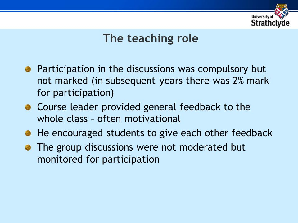 The teaching role Participation in the discussions was compulsory but not marked (in subsequent years there was 2% mark for participation) Course leader provided general feedback to the whole class – often motivational He encouraged students to give each other feedback The group discussions were not moderated but monitored for participation