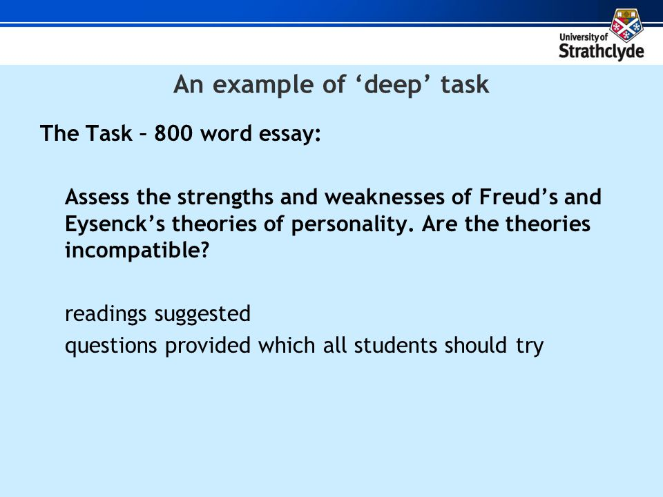 An example of 'deep' task The Task – 800 word essay: Assess the strengths and weaknesses of Freud's and Eysenck's theories of personality.