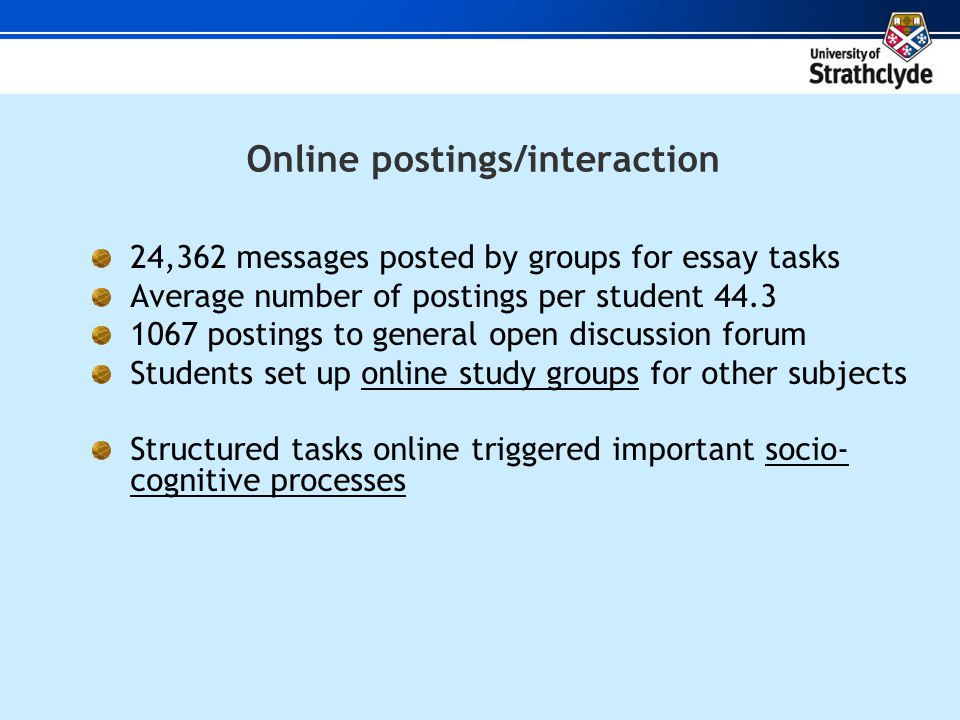 Online postings/interaction 24,362 messages posted by groups for essay tasks Average number of postings per student 44.3 1067 postings to general open discussion forum Students set up online study groups for other subjects Structured tasks online triggered important socio- cognitive processes