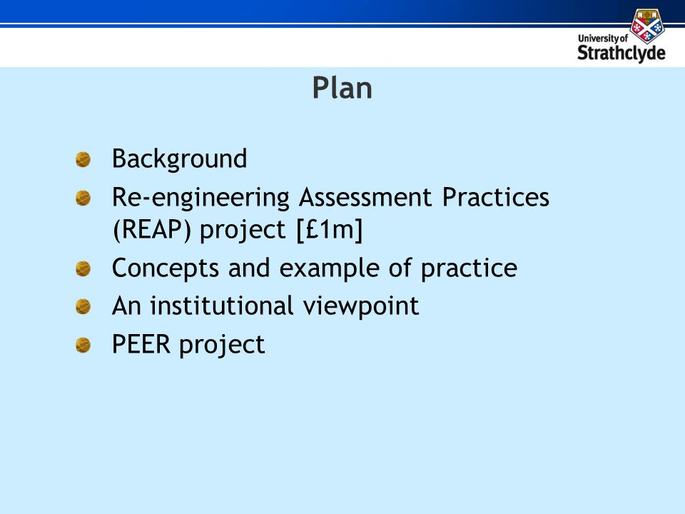 Plan Background Re-engineering Assessment Practices (REAP) project [£1m] Concepts and example of practice An institutional viewpoint PEER project