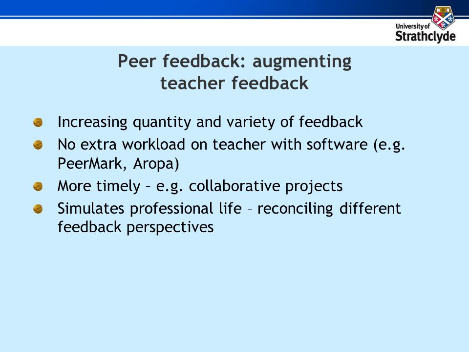 Peer feedback: augmenting teacher feedback Increasing quantity and variety of feedback No extra workload on teacher with software (e.g.