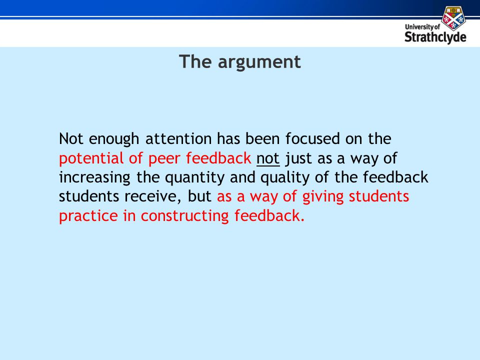 The argument Not enough attention has been focused on the potential of peer feedback not just as a way of increasing the quantity and quality of the feedback students receive, but as a way of giving students practice in constructing feedback.