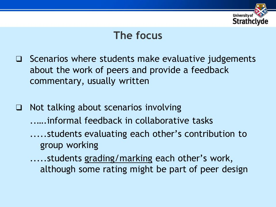 The focus  Scenarios where students make evaluative judgements about the work of peers and provide a feedback commentary, usually written  Not talking about scenarios involving..….informal feedback in collaborative tasks.....students evaluating each other's contribution to group working.....students grading/marking each other's work, although some rating might be part of peer design