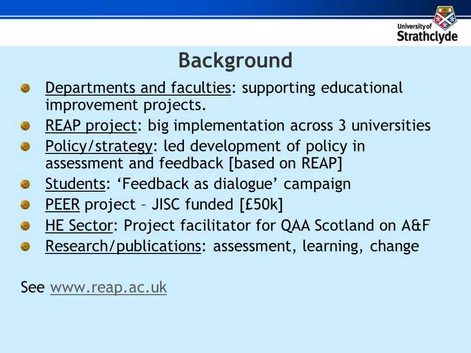 REAP : Re-engineering Assessment Practices Scottish Funding Council for Universities (£1m project) 3 Universities - Strathclyde, Glasgow & Glasgow Caledonian Large 1 st year classes (160-600 students) A range of disciplines (19 modules ~6000 students) Many technologies: online tests, simulations, discussion boards, e-portfolios, e-voting, peer/feedback software, VLE, online-offline Learning quality and teaching efficiencies Assessment for learner self-regulation www.reap.ac.uk