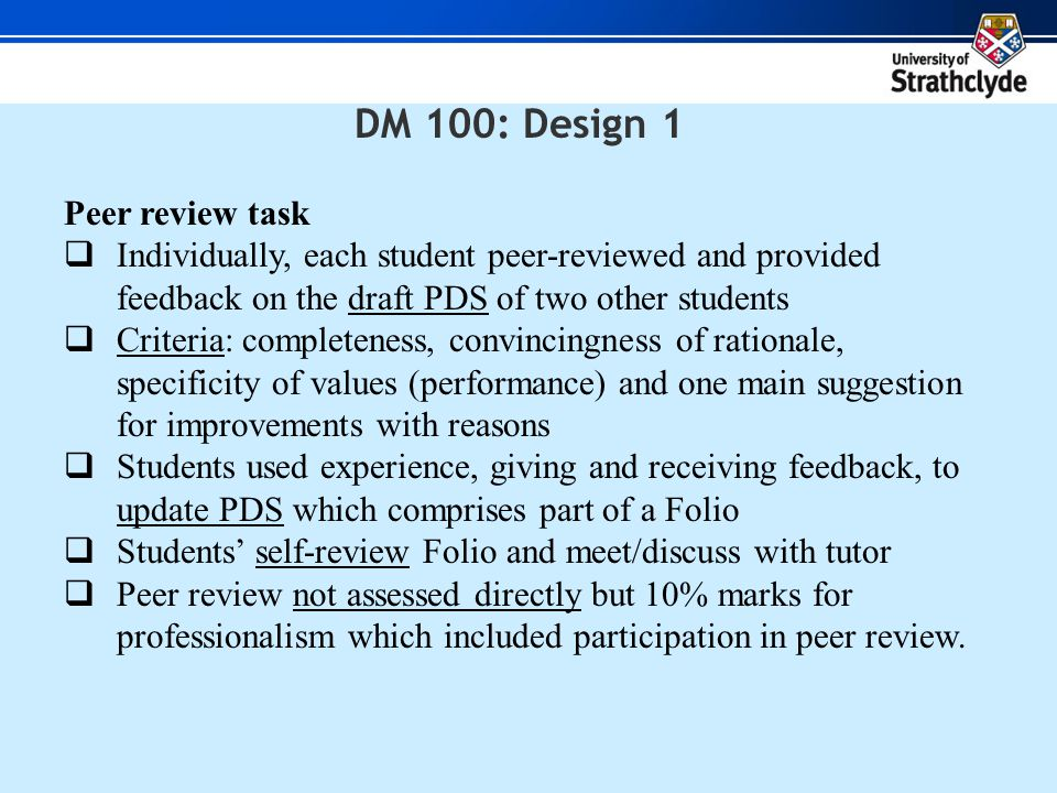 DM 100: Design 1 Peer review task  Individually, each student peer-reviewed and provided feedback on the draft PDS of two other students  Criteria: completeness, convincingness of rationale, specificity of values (performance) and one main suggestion for improvements with reasons  Students used experience, giving and receiving feedback, to update PDS which comprises part of a Folio  Students' self-review Folio and meet/discuss with tutor  Peer review not assessed directly but 10% marks for professionalism which included participation in peer review.