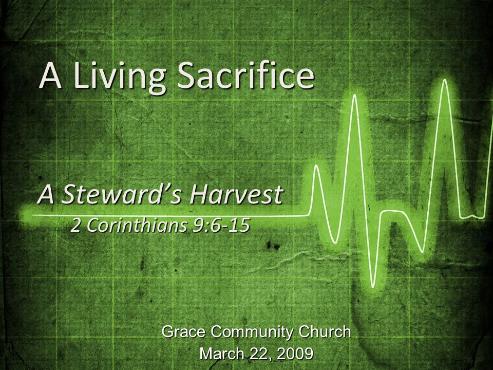 Grace Community Church March 22, 2009 A Steward's Harvest 2 Corinthians 9:6-15 A Living Sacrifice A Living Sacrifice