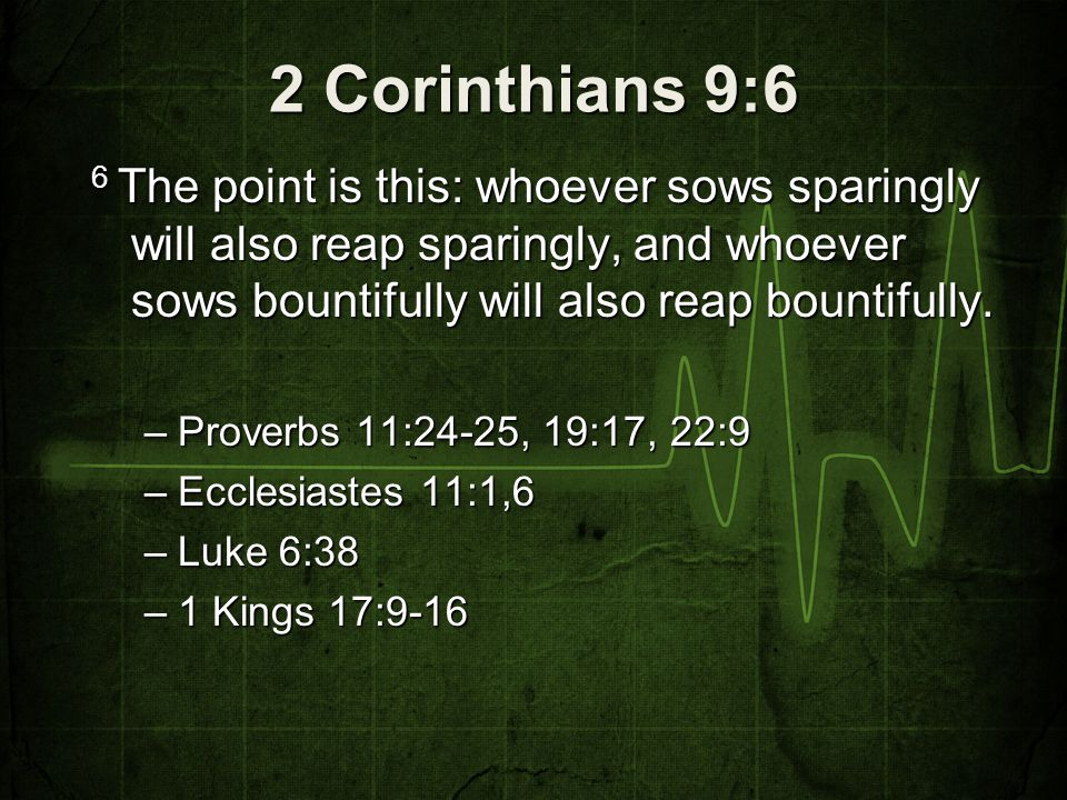 2 Corinthians 9:6 6 The point is this: whoever sows sparingly will also reap sparingly, and whoever sows bountifully will also reap bountifully. –Prov