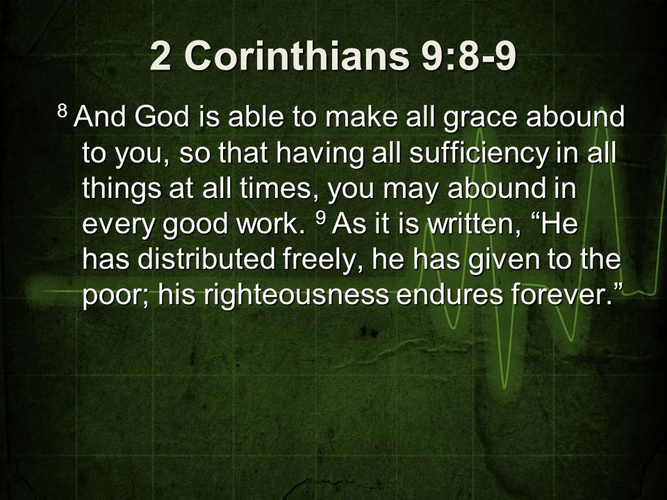 2 Corinthians 9:8-9 8 And God is able to make all grace abound to you, so that having all sufficiency in all things at all times, you may abound in ev