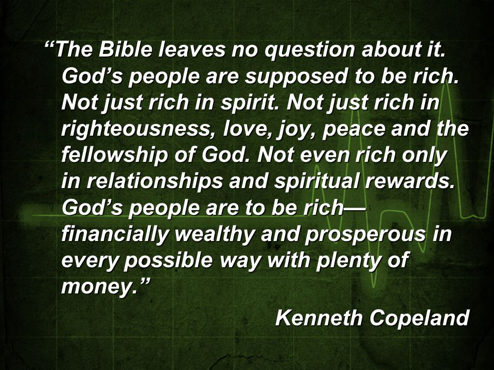 """The Bible leaves no question about it. God's people are supposed to be rich. Not just rich in spirit. Not just rich in righteousness, love, joy, peac"