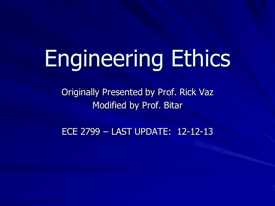 Engineering Ethics Originally Presented by Prof. Rick Vaz Modified by Prof.