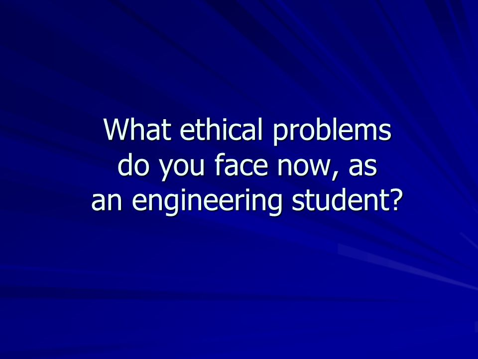 What ethical problems do you face now, as an engineering student?