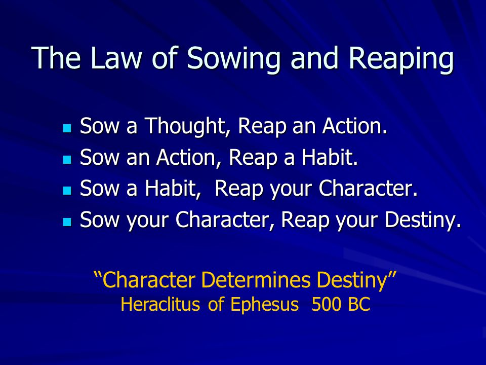 The Law of Sowing and Reaping Sow a Thought, Reap an Action.