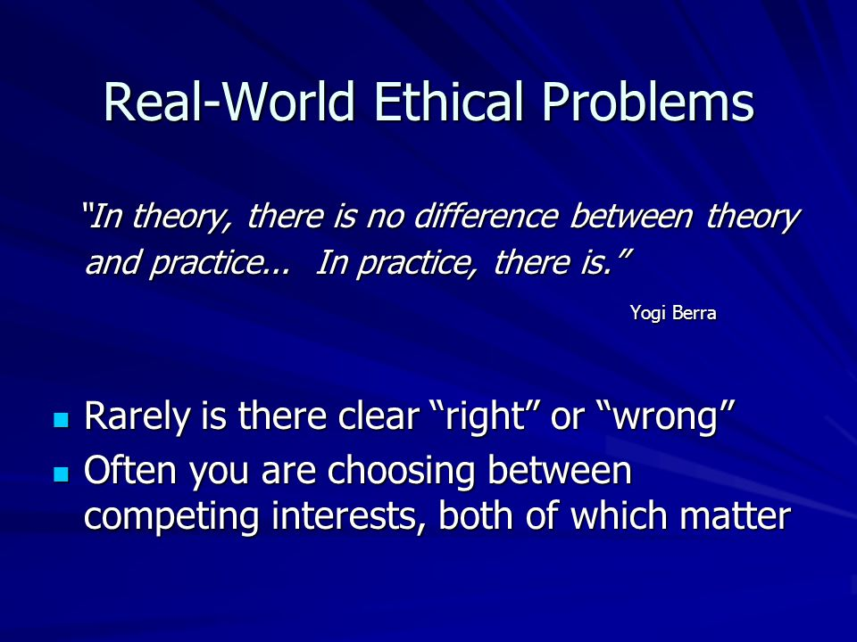 Real-World Ethical Problems In theory, there is no difference between theory and practice...
