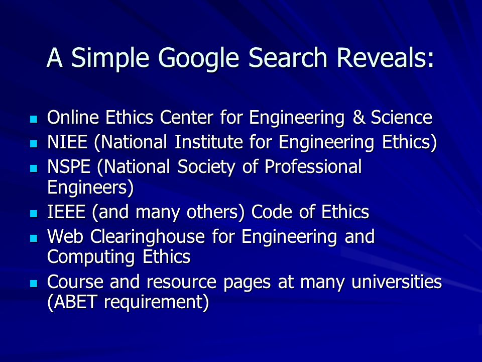 A Simple Google Search Reveals: Online Ethics Center for Engineering & Science Online Ethics Center for Engineering & Science NIEE (National Institute for Engineering Ethics) NIEE (National Institute for Engineering Ethics) NSPE (National Society of Professional Engineers) NSPE (National Society of Professional Engineers) IEEE (and many others) Code of Ethics IEEE (and many others) Code of Ethics Web Clearinghouse for Engineering and Computing Ethics Web Clearinghouse for Engineering and Computing Ethics Course and resource pages at many universities (ABET requirement) Course and resource pages at many universities (ABET requirement)